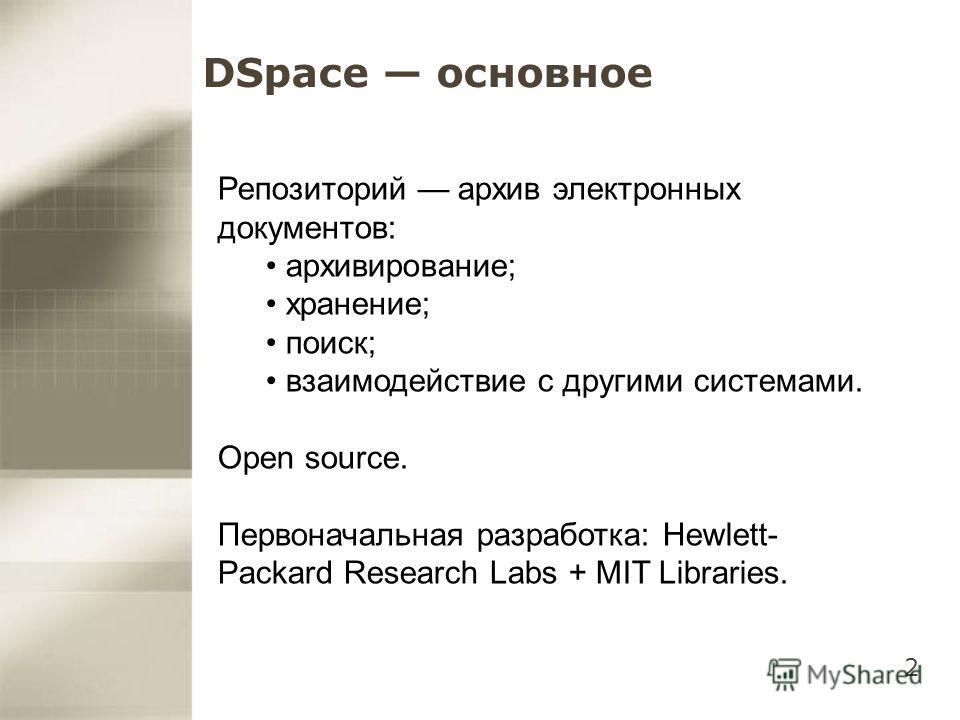 2 DSpace основное Репозиторий архив электронных документов: архивирование; хранение; поиск; взаимодействие с другими системами. Open source. Первоначальная разработка: Hewlett- Packard Research Labs + MIT Libraries.