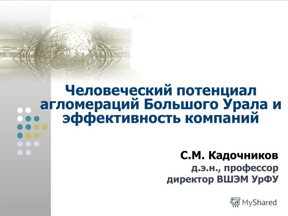 Человеческий потенциал агломераций Большого Урала и эффективность компаний С.М. Кадочников д.э.н., профессор директор ВШЭМ УрФУ