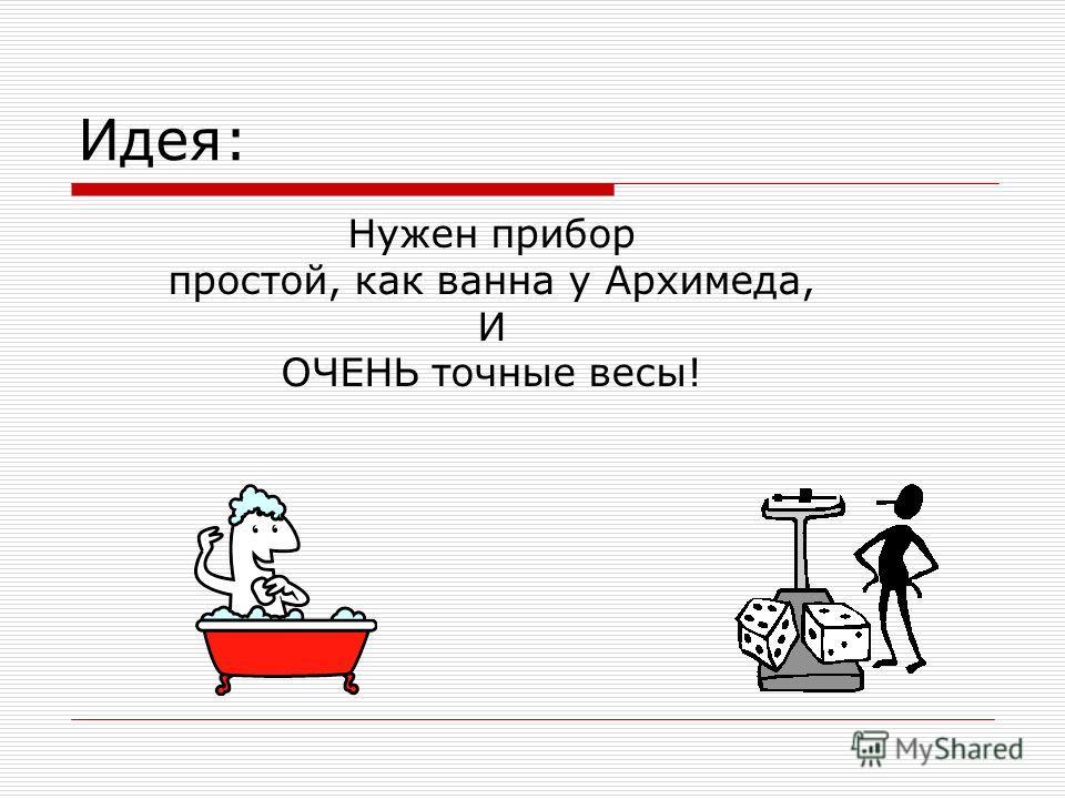 Идея: Нужен прибор простой, как ванна у Архимеда, И ОЧЕНЬ точные весы!