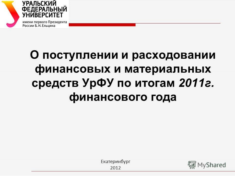 О поступлении и расходовании финансовых и материальных средств УрФУ по итогам 2011г. финансового года Екатеринбург 2012