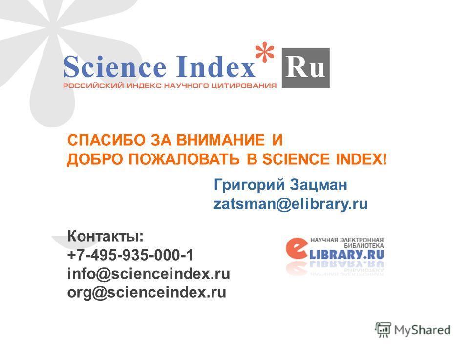 СПАСИБО ЗА ВНИМАНИЕ И ДОБРО ПОЖАЛОВАТЬ В SCIENCE INDEX! Григорий Зацман zatsman@elibrary.ru Контакты: +7-495-935-000-1 info@scienceindex.ru org@scienceindex.ru