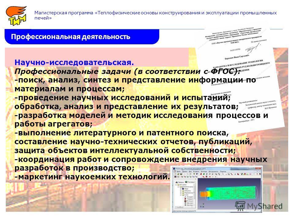 Профессиональная деятельность Магистерская программа «Теплофизические основы конструирования и эксплуатации промышленных печей» Научно-исследовательская. Профессиональные задачи (в соответствии с ФГОС): -поиск, анализ, синтез и представление информац