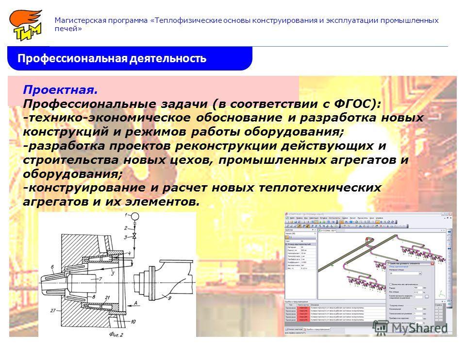 Профессиональная деятельность Магистерская программа «Теплофизические основы конструирования и эксплуатации промышленных печей» Проектная. Профессиональные задачи (в соответствии с ФГОС): -технико-экономическое обоснование и разработка новых конструк