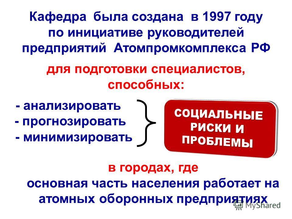 Кафедра была создана в 1997 году по инициативе руководителей предприятий Атомпромкомплекса РФ для подготовки специалистов, способных: - анализировать - прогнозировать - минимизировать в городах, где основная часть населения работает на атомных оборон