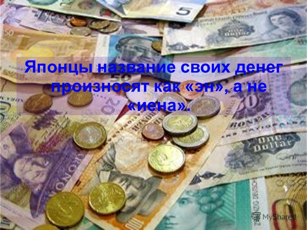 Японцы название своих денег произносят как «эн», а не «иена».