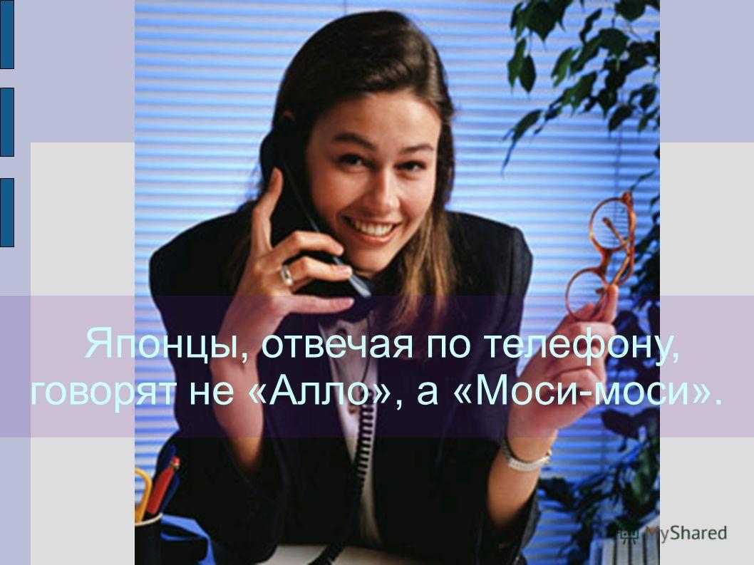 Японцы, отвечая по телефону, говорят не «Алло», а «Моси-моси».