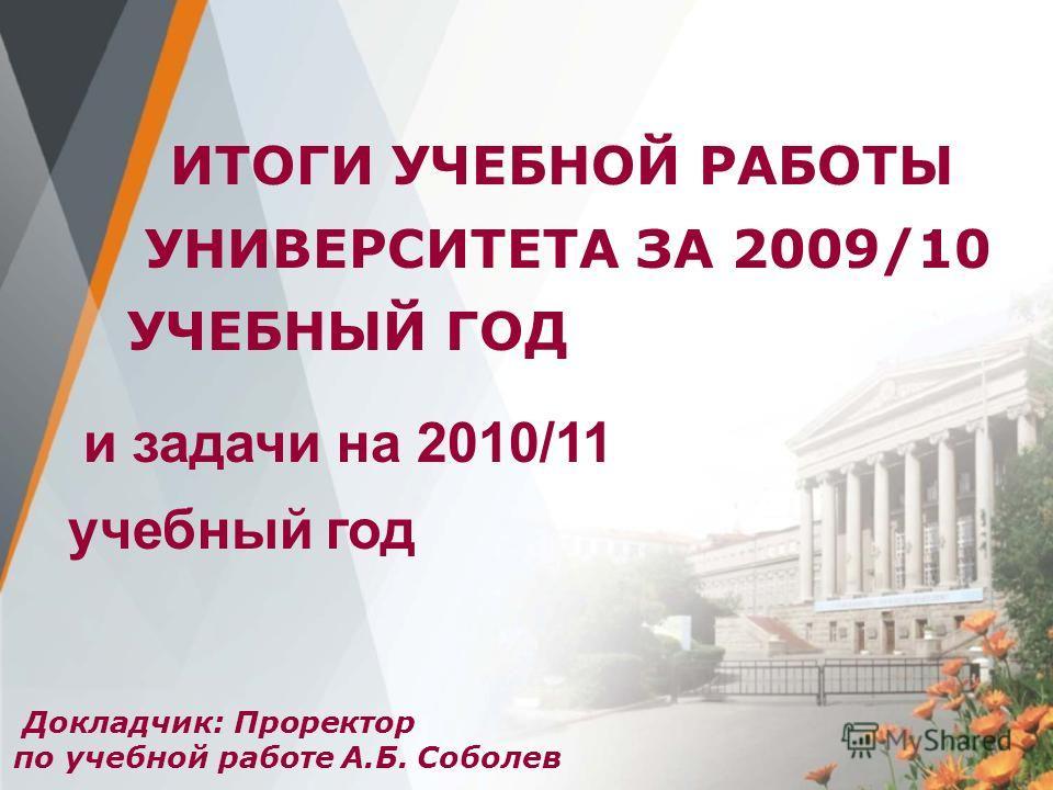 Докладчик: Проректор по учебной работе А.Б. Соболев ИТОГИ УЧЕБНОЙ РАБОТЫ УНИВЕРСИТЕТА ЗА 2009/10 УЧЕБНЫЙ ГОД и задачи на 2010/11 учебный год