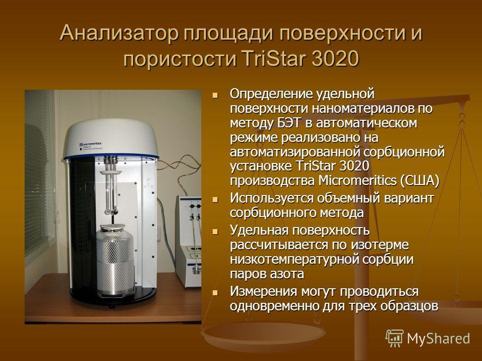 Анализатор площади поверхности и пористости TriStar 3020 Определение удельной поверхности наноматериалов по методу БЭТ в автоматическом режиме реализовано на автоматизированной сорбционной установке TriStar 3020 производства Micromeritics (США) Испол