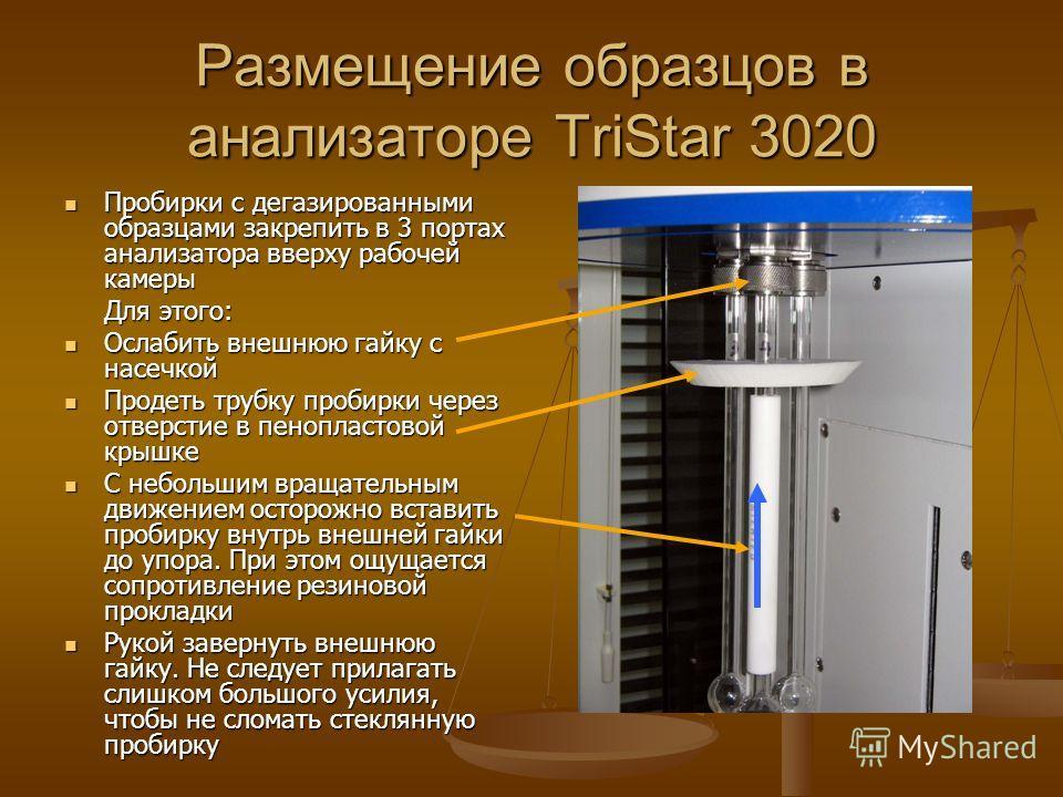Размещение образцов в анализаторе TriStar 3020 Пробирки с дегазированными образцами закрепить в 3 портах анализатора вверху рабочей камеры Пробирки с дегазированными образцами закрепить в 3 портах анализатора вверху рабочей камеры Для этого: Ослабить