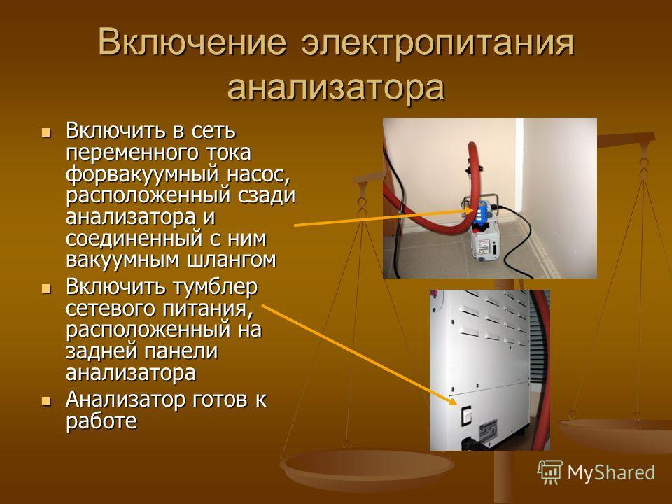 Включение электропитания анализатора Включить в сеть переменного тока форвакуумный насос, расположенный сзади анализатора и соединенный с ним вакуумным шлангом Включить в сеть переменного тока форвакуумный насос, расположенный сзади анализатора и сое
