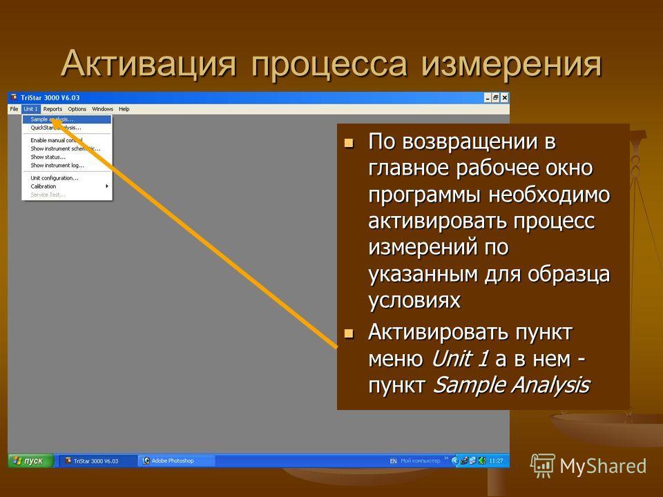 Активация процесса измерения По возвращении в главное рабочее окно программы необходимо активировать процесс измерений по указанным для образца условиях Активировать пункт меню Unit 1 а в нем - пункт Sample Analysis