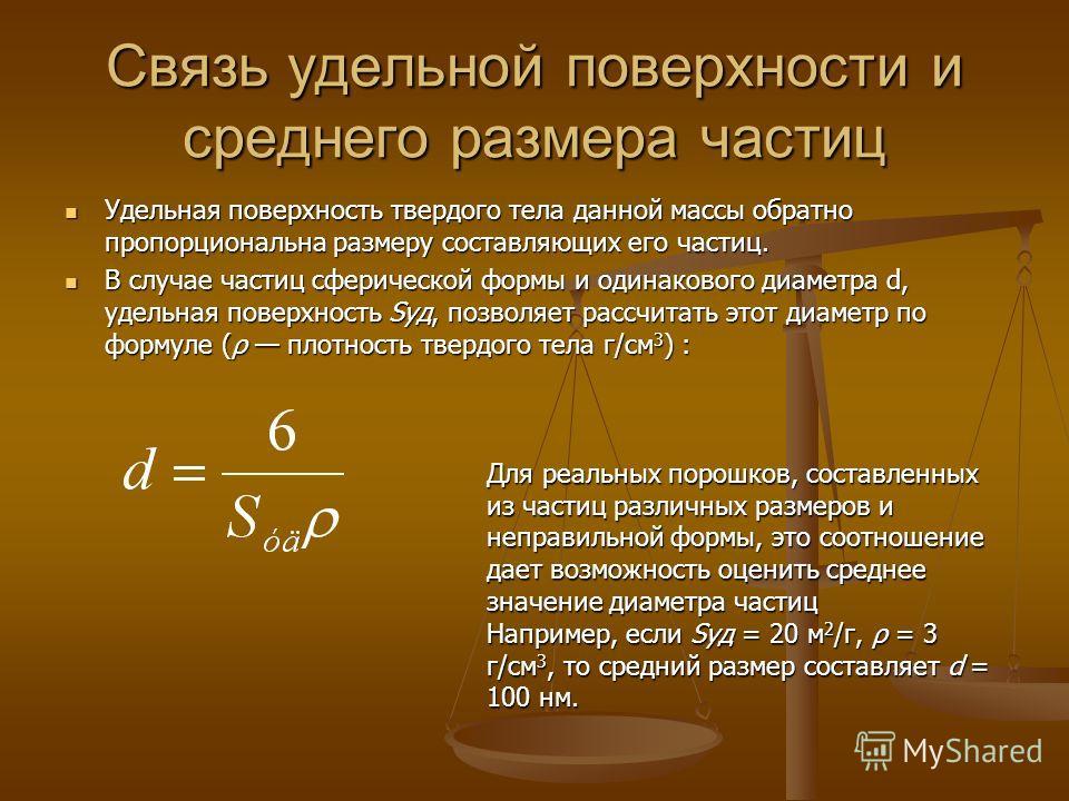 Связь удельной поверхности и среднего размера частиц Удельная поверхность твердого тела данной массы обратно пропорциональна размеру составляющих его частиц. Удельная поверхность твердого тела данной массы обратно пропорциональна размеру составляющих