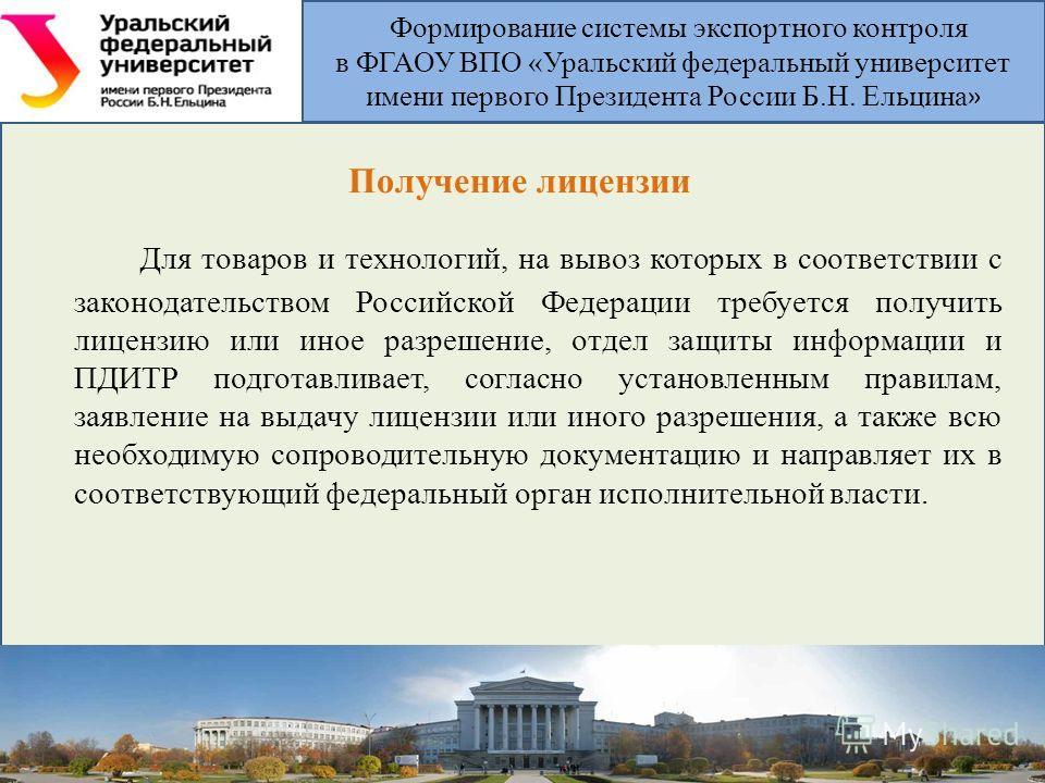 Получение лицензии Для товаров и технологий, на вывоз которых в соответствии с законодательством Российской Федерации требуется получить лицензию или иное разрешение, отдел защиты информации и ПДИТР подготавливает, согласно установленным правилам, за