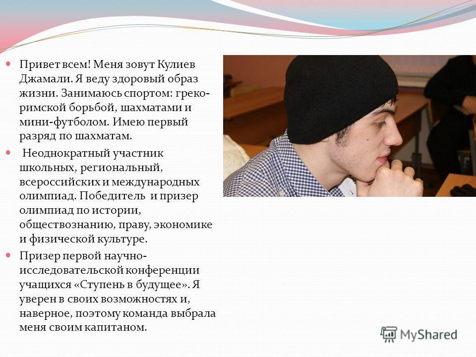Привет всем! Меня зовут Кулиев Джамали. Я веду здоровый образ жизни. Занимаюсь спортом: греко- римской борьбой, шахматами и мини-футболом. Имею первый разряд по шахматам. Неоднократный участник школьных, региональный, всероссийских и международных ол