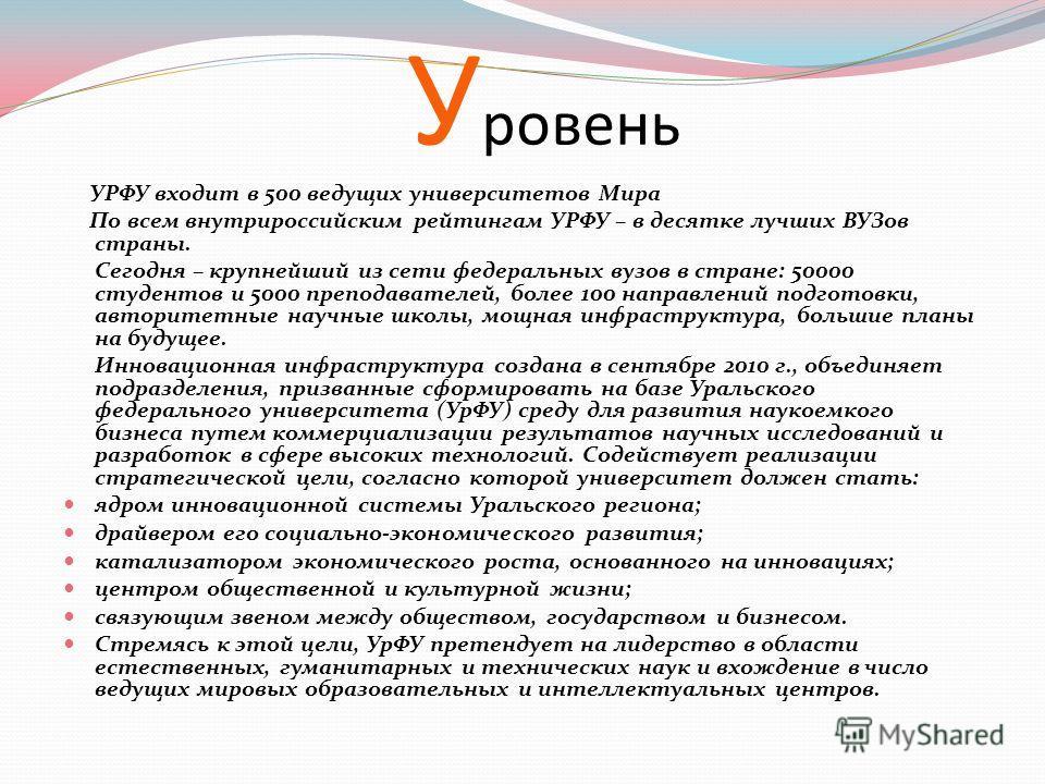 У ровень УРФУ входит в 500 ведущих университетов Мира По всем внутрироссийским рейтингам УРФУ – в десятке лучших ВУЗов страны. Сегодня – крупнейший из сети федеральных вузов в стране: 50000 студентов и 5000 преподавателей, более 100 направлений подго