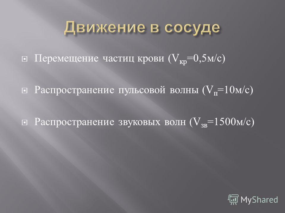Перемещение частиц крови (V кр =0,5 м / с ) Распространение пульсовой волны (V п =10 м / с ) Распространение звуковых волн (V зв =1500 м / с )