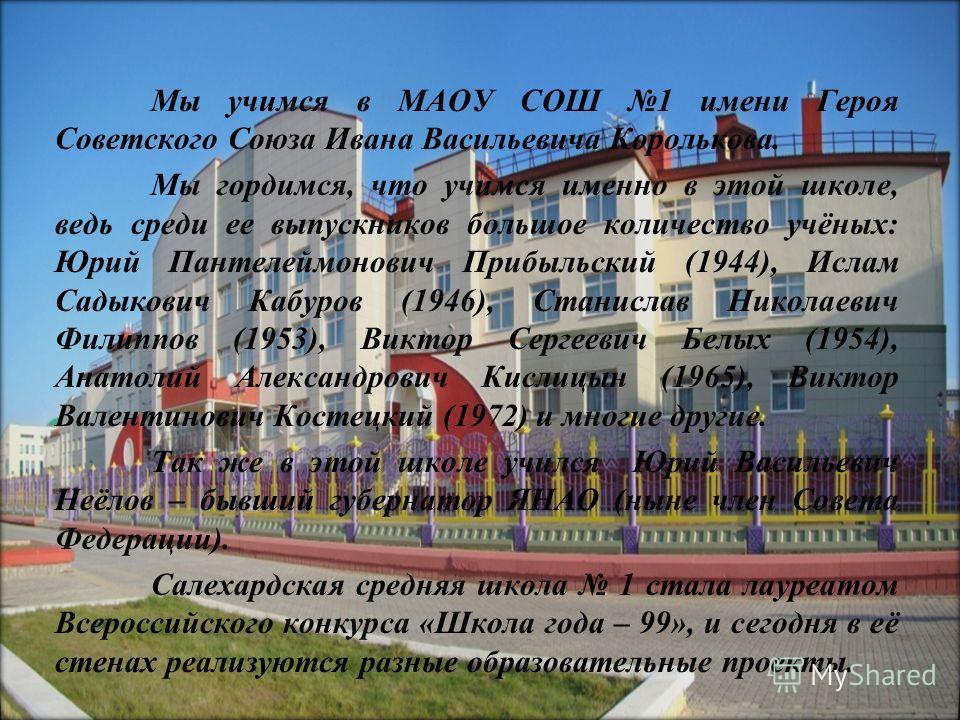 Мы учимся в МАОУ СОШ 1 имени Героя Советского Союза Ивана Васильевича Королькова. Мы гордимся, что учимся именно в этой школе, ведь среди ее выпускников большое количество учёных: Юрий Пантелеймонович Прибыльский (1944), Ислам Садыкович Кабуров (1946