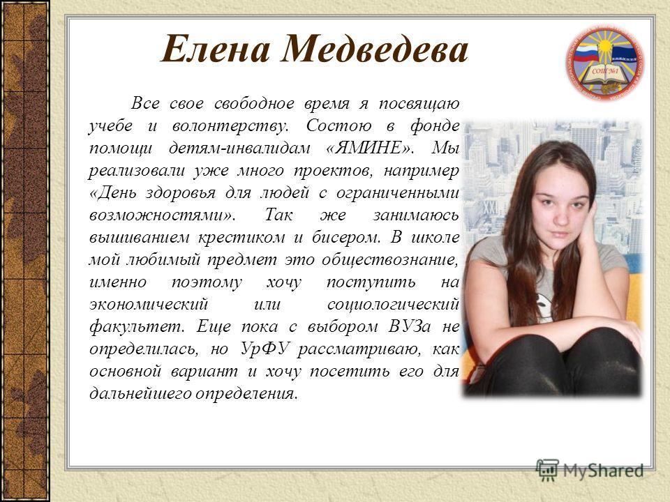Елена Медведева Все свое свободное время я посвящаю учебе и волонтерству. Состою в фонде помощи детям-инвалидам «ЯМИНЕ». Мы реализовали уже много проектов, например «День здоровья для людей с ограниченными возможностями». Так же занимаюсь вышиванием
