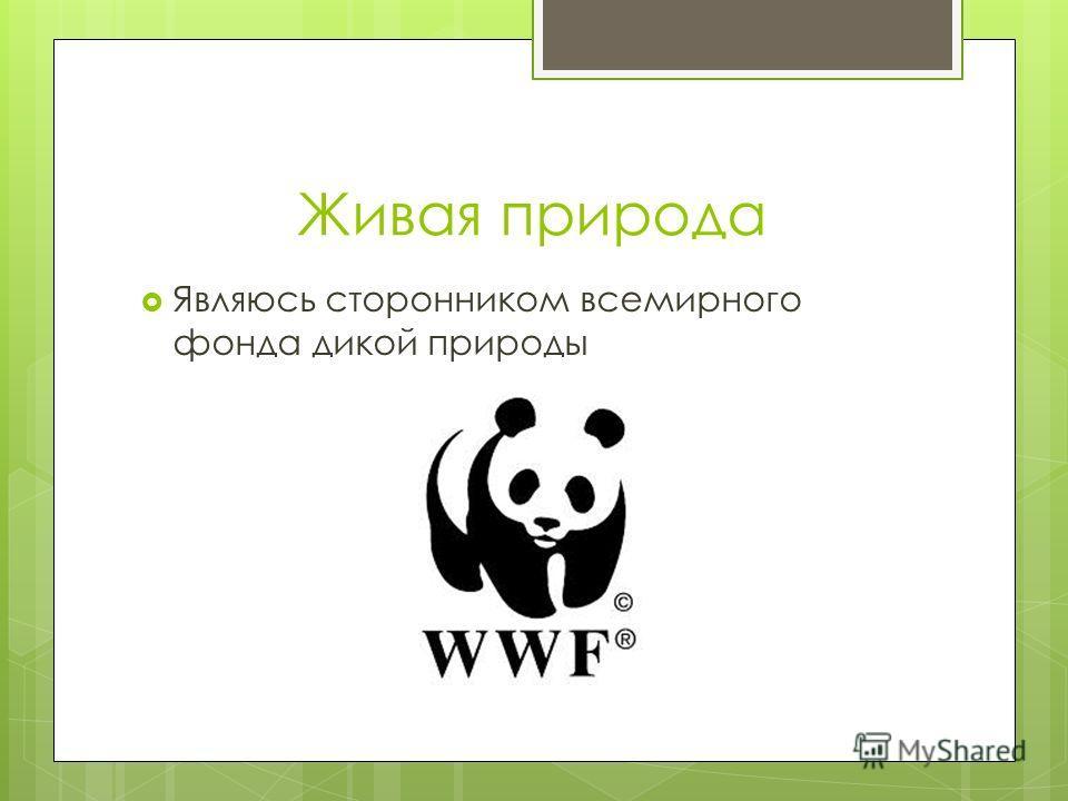 Живая природа Являюсь сторонником всемирного фонда дикой природы