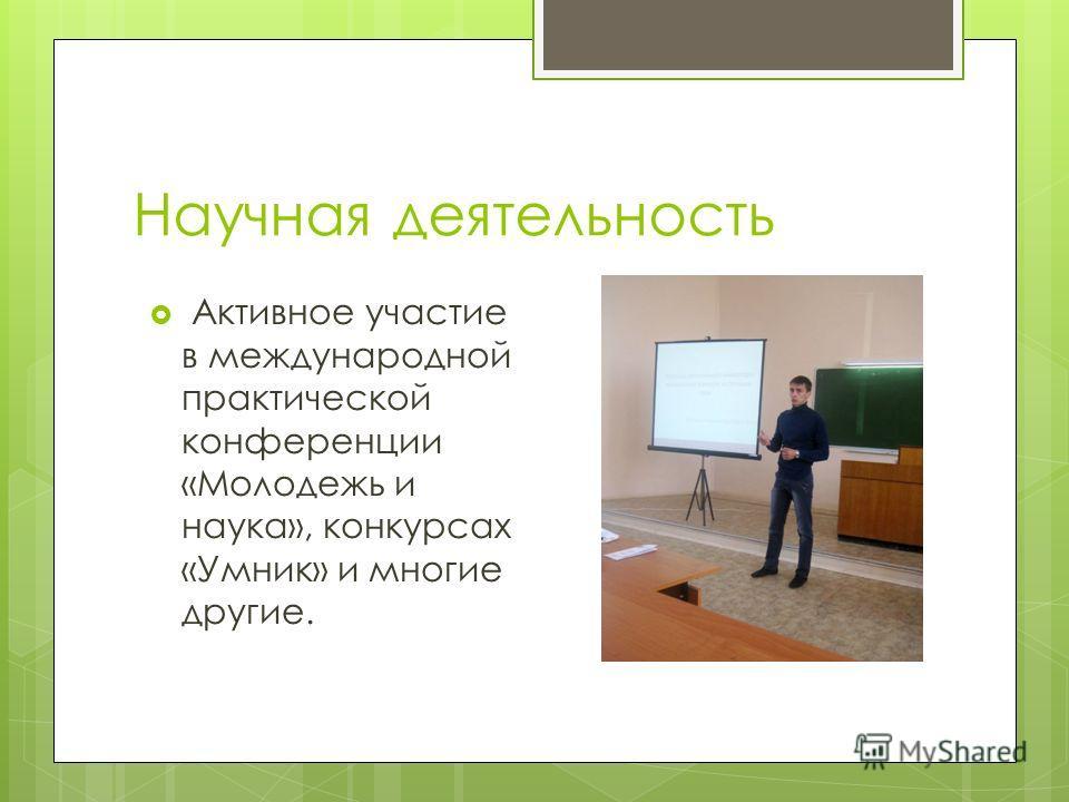 Научная деятельность Активное участие в международной практической конференции «Молодежь и наука», конкурсах «Умник» и многие другие.