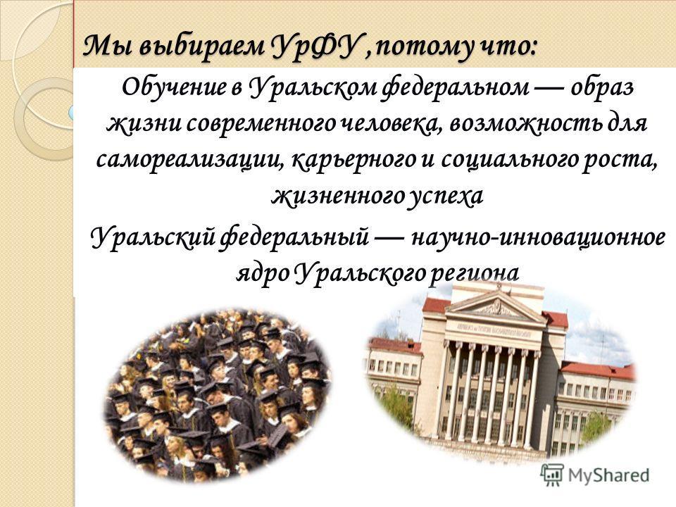 Мы выбираем УрФУ,потому что: Обучение в Уральском федеральном образ жизни современного человека, возможность для самореализации, карьерного и социального роста, жизненного успеха Уральский федеральный научно-инновационное ядро Уральского региона