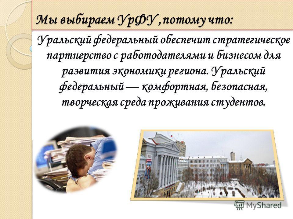 Мы выбираем УрФУ,потому что: Уральский федеральный обеспечит стратегическое партнерство с работодателями и бизнесом для развития экономики региона. Уральский федеральный комфортная, безопасная, творческая среда проживания студентов.