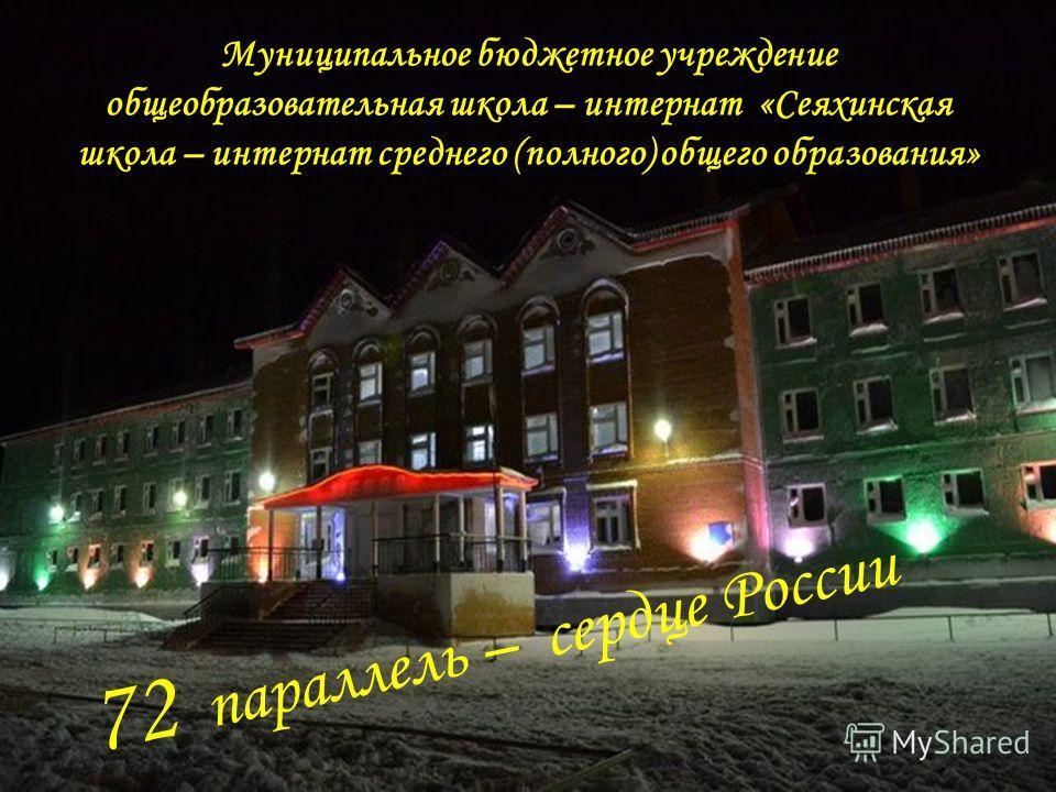 72 параллель – сердце России Муниципальное бюджетное учреждение общеобразовательная школа – интернат «Сеяхинская школа – интернат среднего (полного) общего образования»