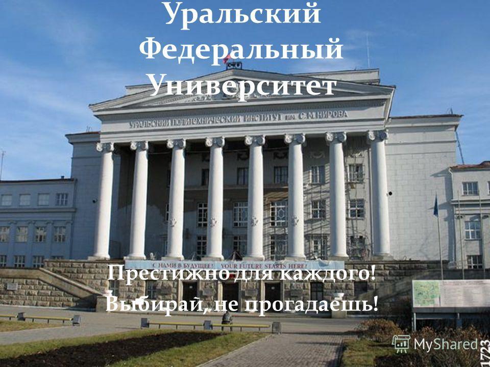 Уральский Федеральный Университет Престижно для каждого! Выбирай, не прогадаешь!