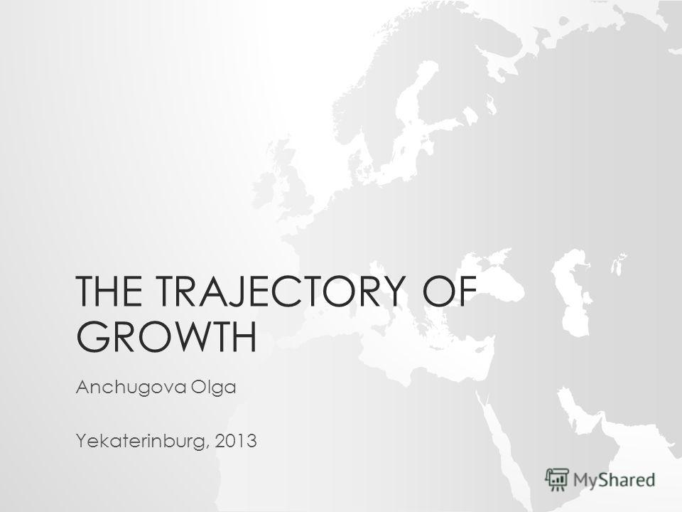 THE TRAJECTORY OF GROWTH Anchugova Olga Yekaterinburg, 2013