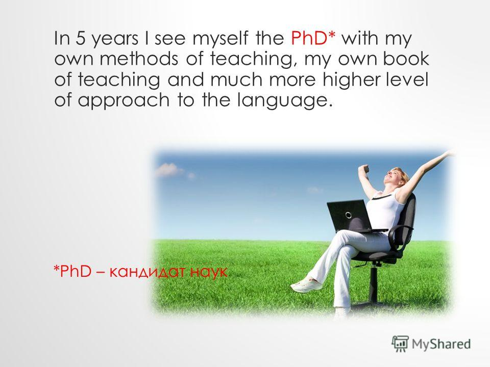In 5 years I see myself the PhD* with my own methods of teaching, my own book of teaching and much more higher level of approach to the language. *PhD – кандидат наук