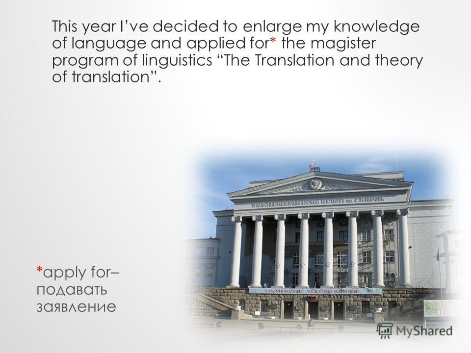This year Ive decided to enlarge my knowledge of language and applied for* the magister program of linguistics The Translation and theory of translation. *apply for– подавать заявление