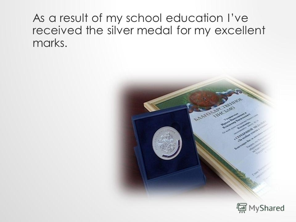 As a result of my school education Ive received the silver medal for my excellent marks.