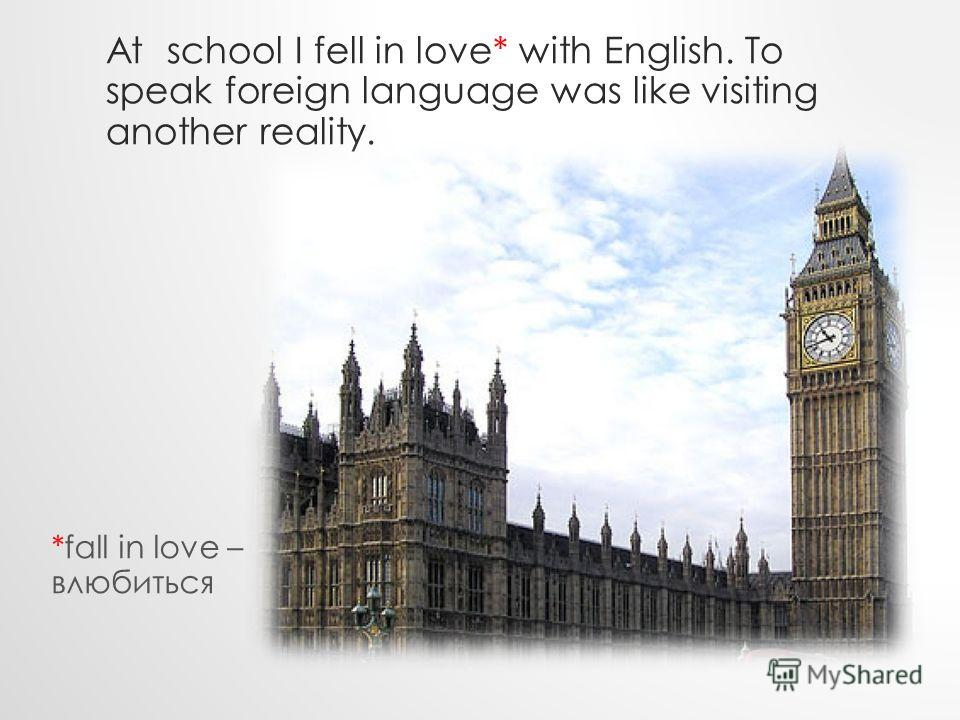 At school I fell in love* with English. To speak foreign language was like visiting another reality. *fall in love – влюбиться