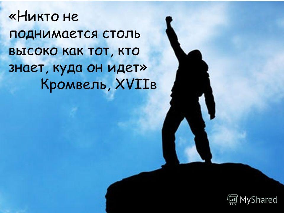 «Никто не поднимается столь высоко как тот, кто знает, куда он идет» Кромвель, XVIIв