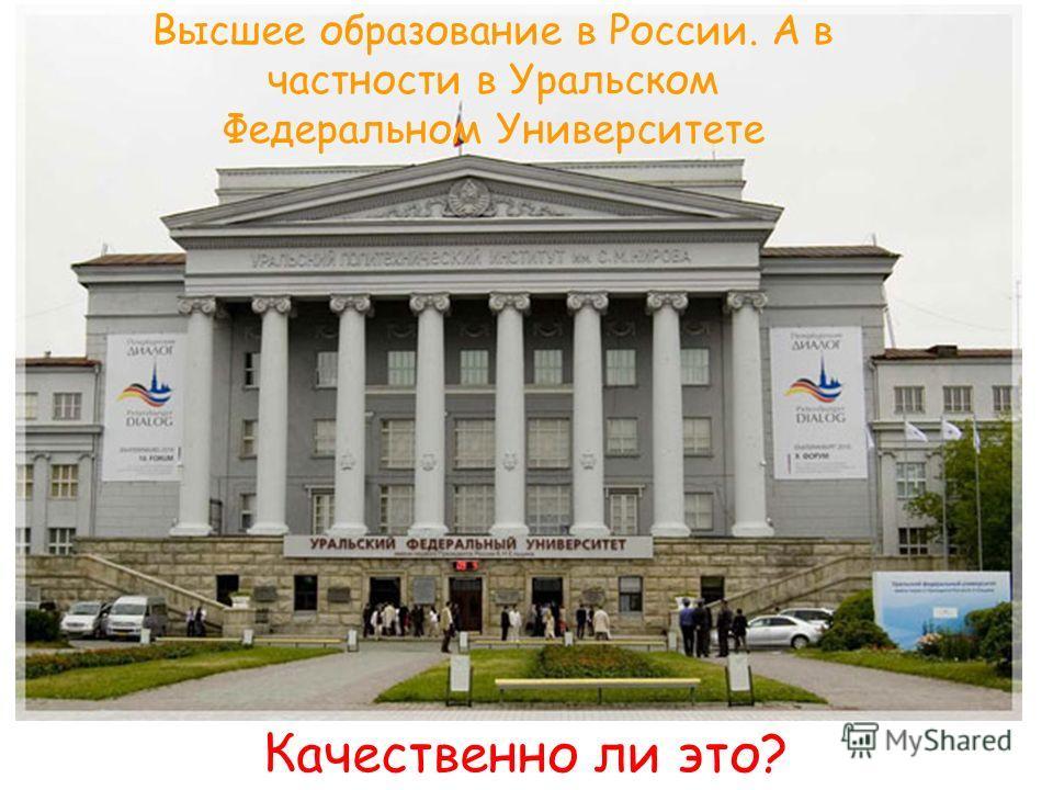 Высшее образование в России. А в частности в Уральском Федеральном Университете Качественно ли это?