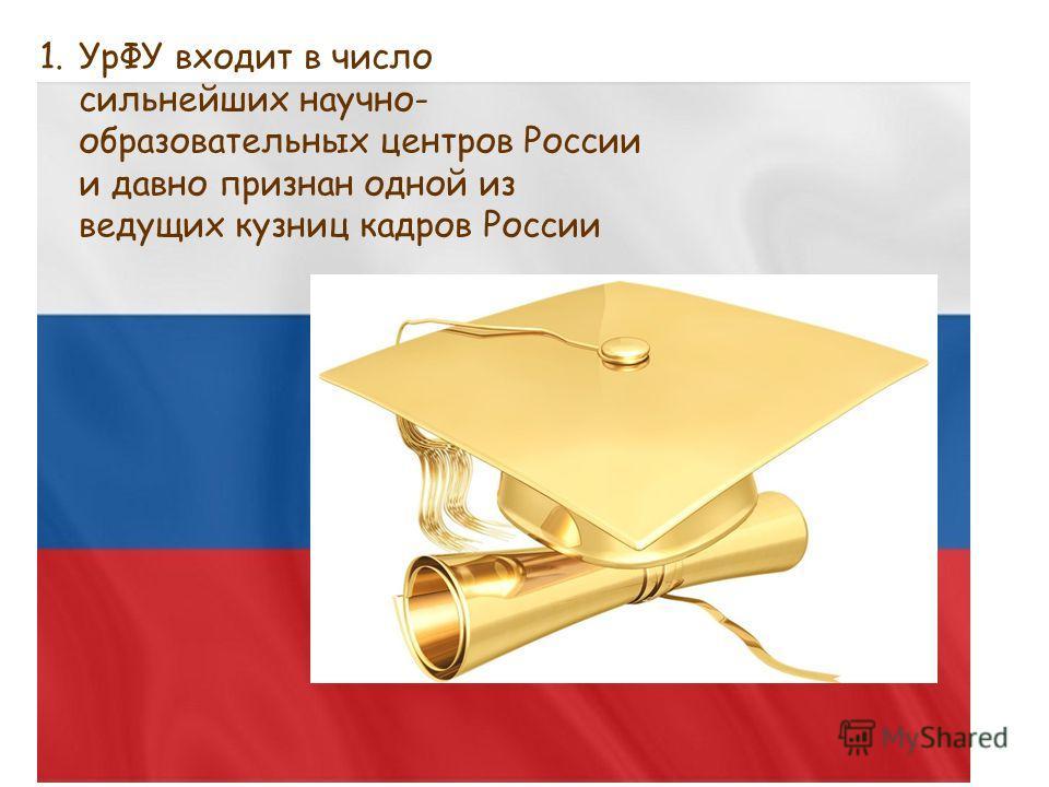 1.УрФУ входит в число сильнейших научно- образовательных центров России и давно признан одной из ведущих кузниц кадров России