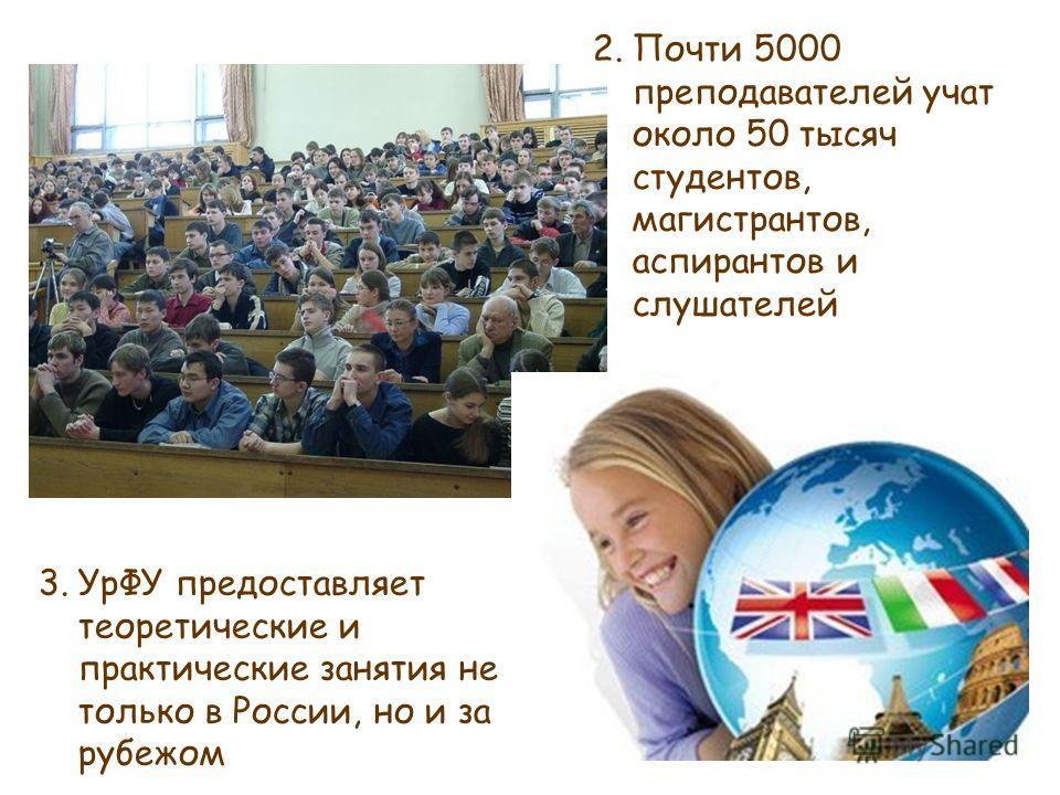 2.Почти 5000 преподавателей учат около 50 тысяч студентов, магистрантов, аспирантов и слушателей 3.УрФУ предоставляет теоретические и практические занятия не только в России, но и за рубежом