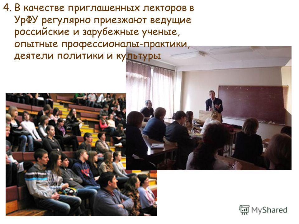 4.В качестве приглашенных лекторов в УрФУ регулярно приезжают ведущие российские и зарубежные ученые, опытные профессионалы-практики, деятели политики и культуры