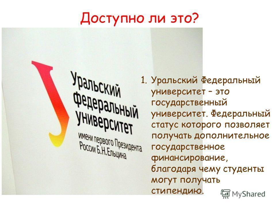 Доступно ли это? 1.Уральский Федеральный университет – это государственный университет. Федеральный статус которого позволяет получать дополнительное государственное финансирование, благодаря чему студенты могут получать стипендию.