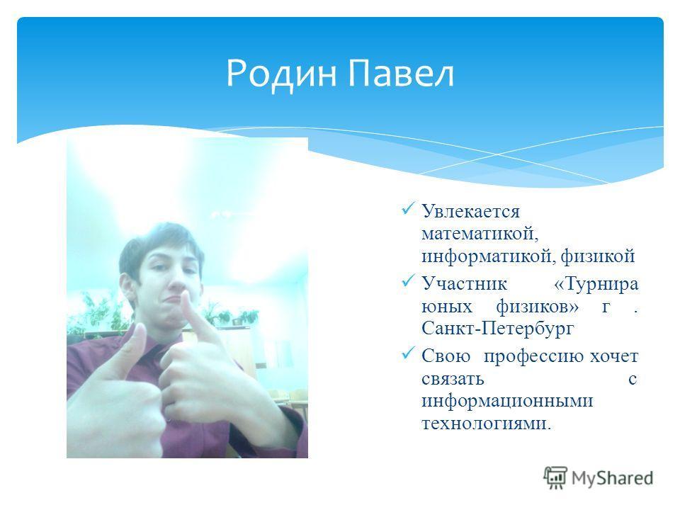 Увлекается математикой, информатикой, физикой Участник «Турнира юных физиков» г. Санкт-Петербург Свою профессию хочет связать с информационными технологиями. Родин Павел