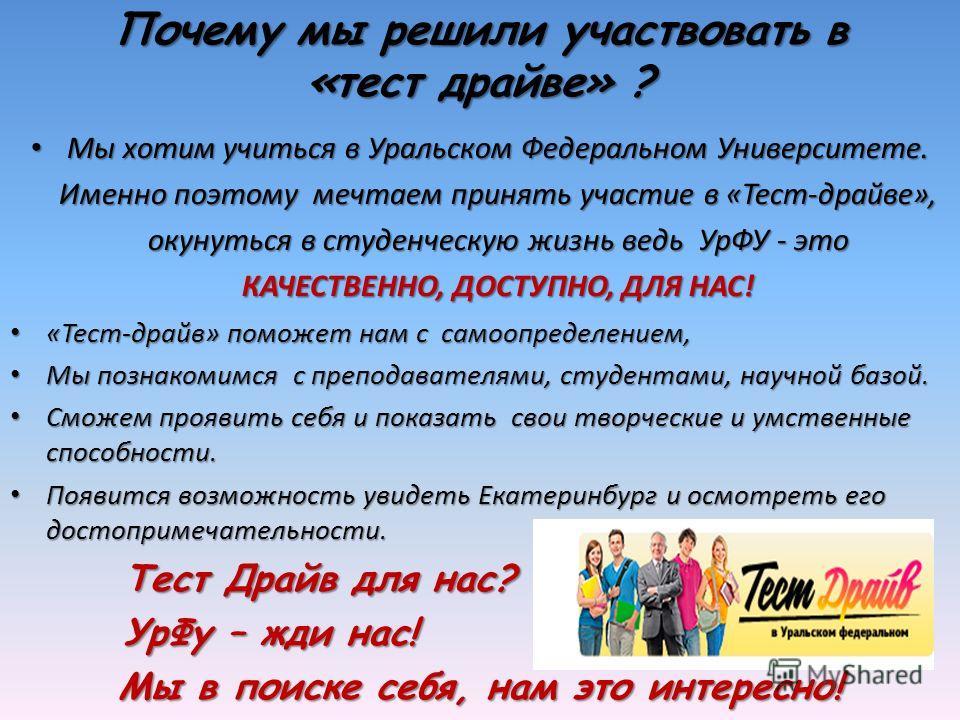 Мы хотим учиться в Уральском Федеральном Университете. Именно поэтому мечтаем принять участие в «Тест-драйве», окунуться в студенческую жизнь ведь УрФУ - это КАЧЕСТВЕННО, ДОСТУПНО, ДЛЯ НАС! Мы хотим учиться в Уральском Федеральном Университете. Именн
