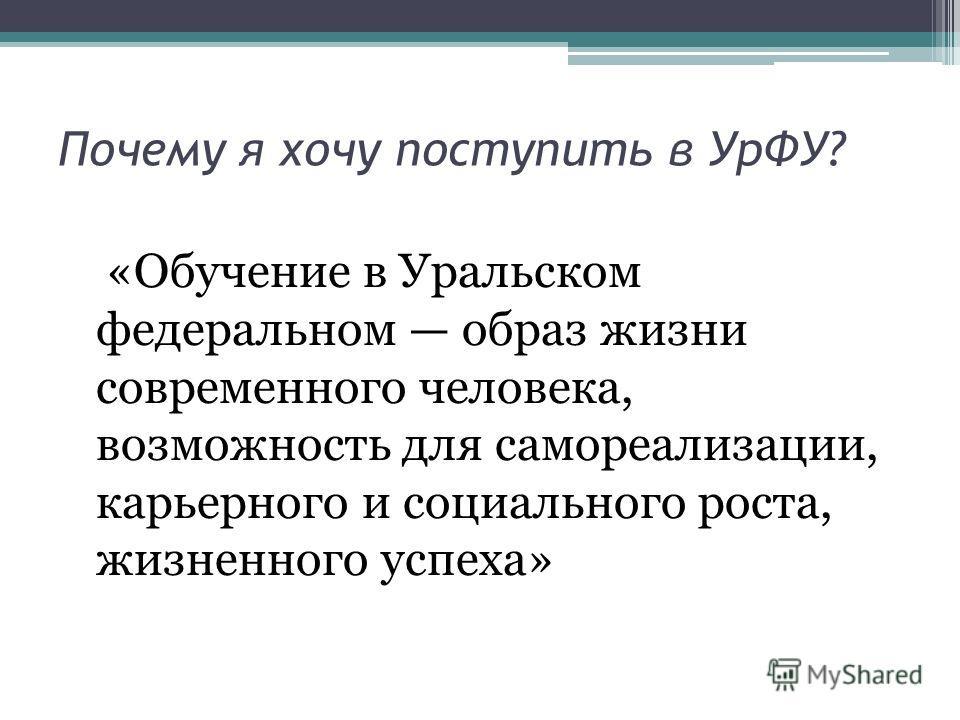 Почему я хочу поступить в УрФУ? «Обучение в Уральском федеральном образ жизни современного человека, возможность для самореализации, карьерного и социального роста, жизненного успеха»