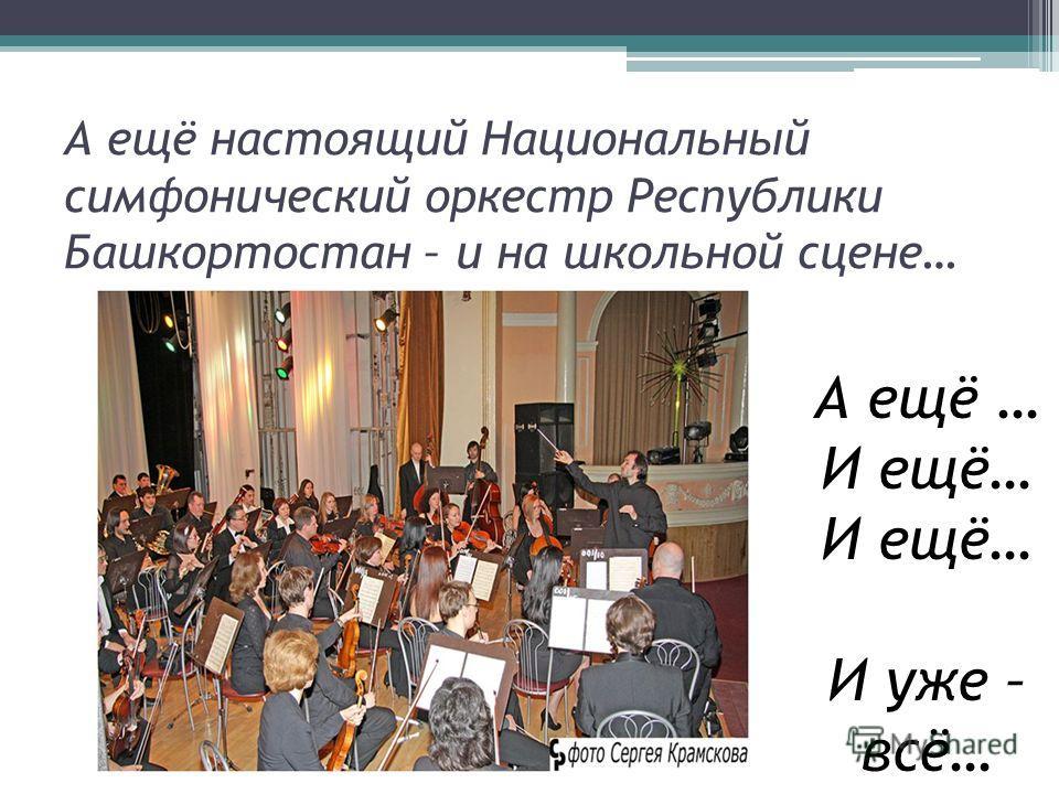 А ещё настоящий Национальный симфонический оркестр Республики Башкортостан – и на школьной сцене… А ещё … И ещё… И уже – всё…