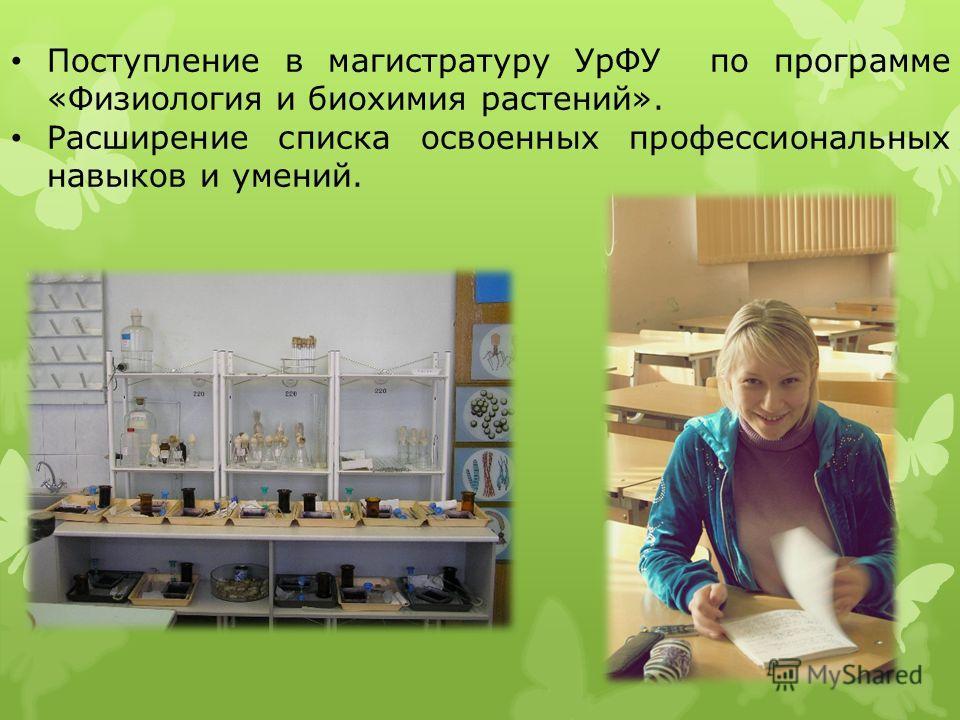 Поступление в магистратуру УрФУ по программе «Физиология и биохимия растений». Расширение списка освоенных профессиональных навыков и умений.