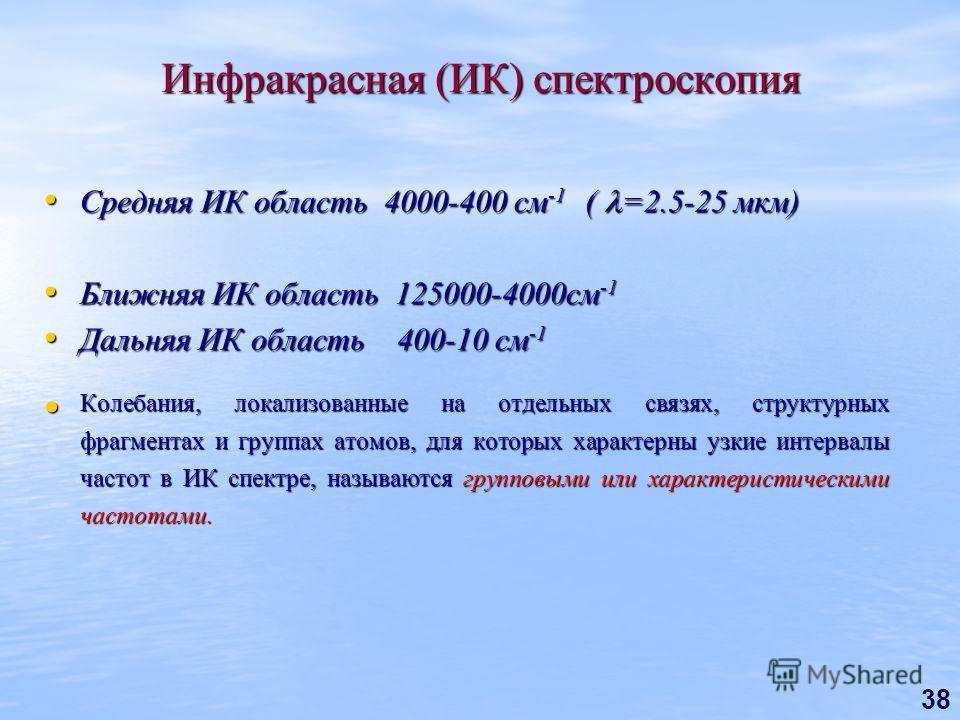 38 Инфракрасная (ИК) спектроскопия Средняя ИК область 4000-400 см -1 ( =2.5-25 мкм) Средняя ИК область 4000-400 см -1 ( =2.5-25 мкм) Ближняя ИК область 125000-4000см -1 Ближняя ИК область 125000-4000см -1 Дальняя ИК область 400-10 см -1 Дальняя ИК об