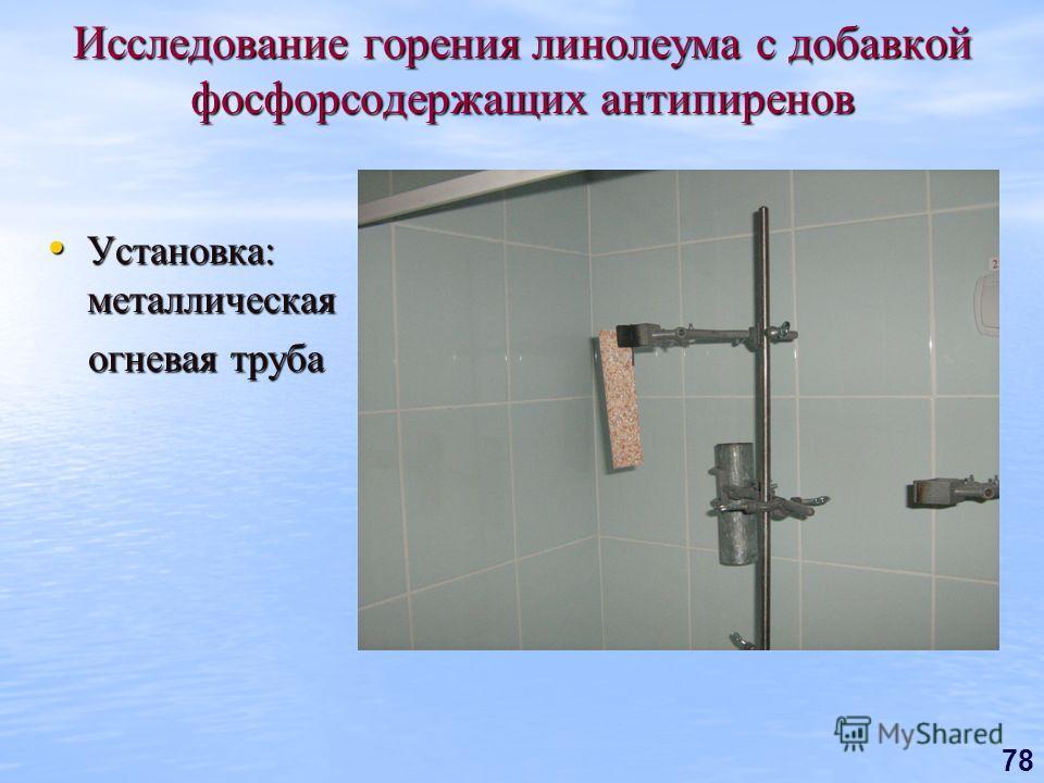 78 Исследование горения линолеума с добавкой фосфорсодержащих антипиренов Установка: металлическая Установка: металлическая огневая труба огневая труба