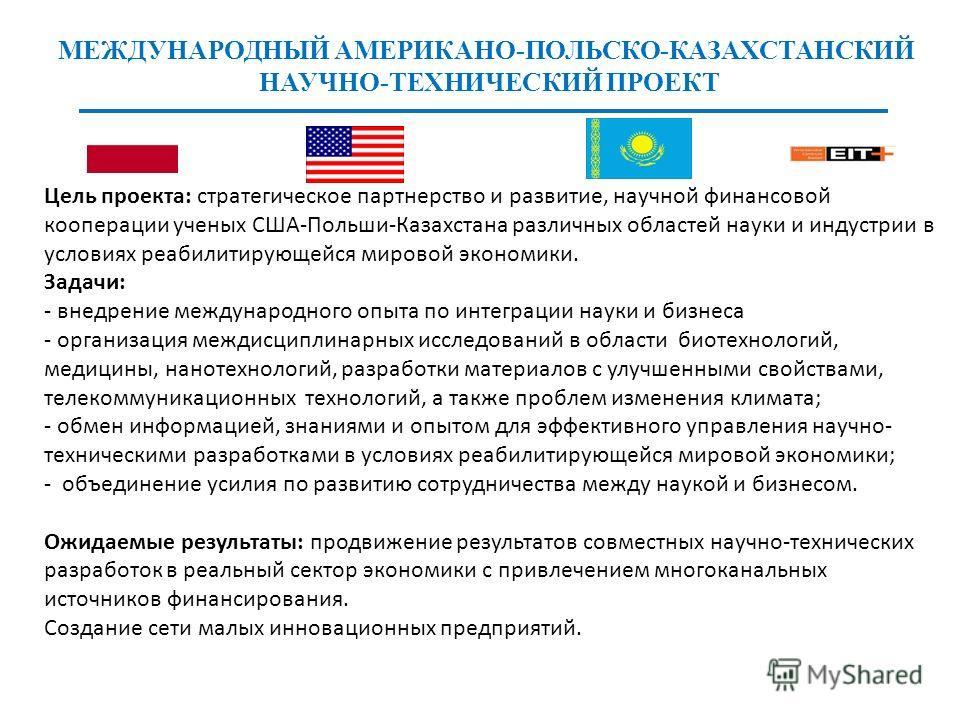 Цель проекта: стратегическое партнерство и развитие, научной финансовой кооперации ученых США-Польши-Казахстана различных областей науки и индустрии в условиях реабилитирующейся мировой экономики. Задачи: - внедрение международного опыта по интеграци