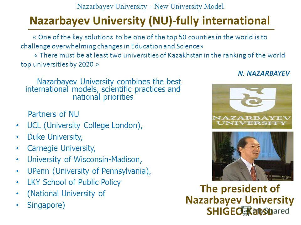 Nazarbayev University (NU)-fully international Nazarbayev University combines the best international models, scientific practices and national priorities Partners of NU UCL (University College London), Duke University, Carnegie University, University