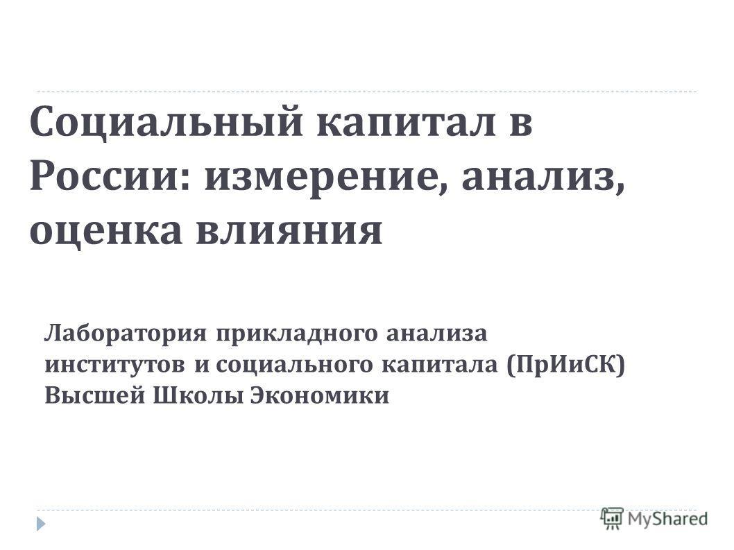 Социальный капитал в России : измерение, анализ, оценка влияния Лаборатория прикладного анализа институтов и социального капитала ( ПрИиСК ) Высшей Школы Экономики
