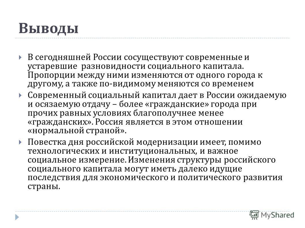 Выводы В сегодняшней России сосуществуют современные и устаревшие разновидности социального капитала. Пропорции между ними изменяются от одного города к другому, а также по-видимому меняются со временем Современный социальный капитал дает в России ож